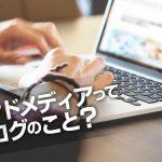 ブログとオウンドメディアはどう違う?ブログ記事とコンテンツ記事は?